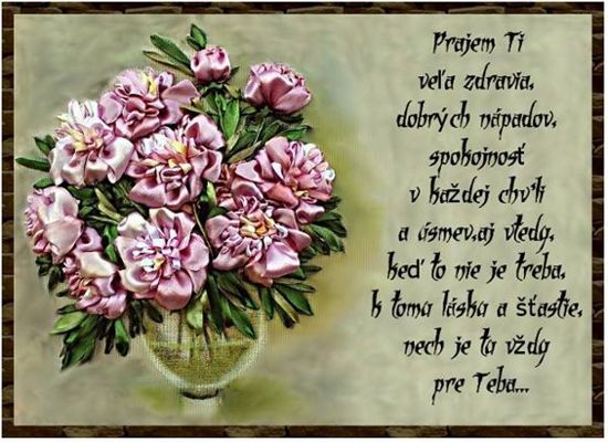 Prajem Ti veľa zdravia, dobrých nápadov, spokojnosť v každej chvíli, a úsmev, aj vtedy, keď to nie je treba, k tomu lásku a šťastie, nech je tu vždy pre Teba...