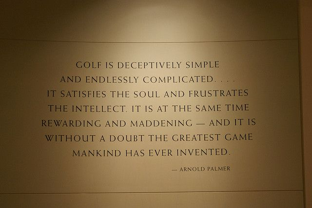 Arnold Palmer golf quote. I also agree...from personal experience. ;)