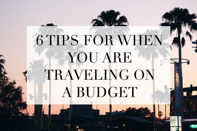 6 TIPS FOR WHEN YOU'RE TRAVELING ON A BUDGET