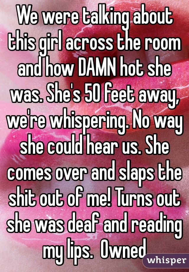 """We were talking about this girl across the room and how DAMN hot she was. She's 50 feet away, we're whispering. No way she could hear us. She comes over and slaps the shit out of me! Turns out she was deaf and reading my lips.  Owned   """