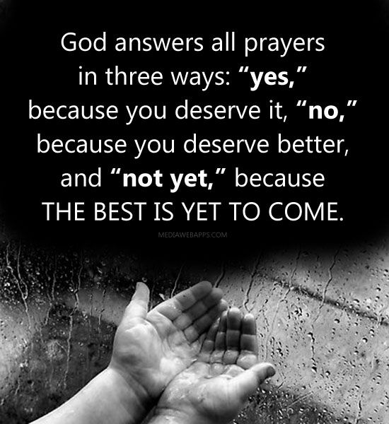 "God answers all prayers  in three ways: ""yes,""  because you deserve it, ""no,""  because you deserve better,  and ""not yet,"" because  the best is yet to come."