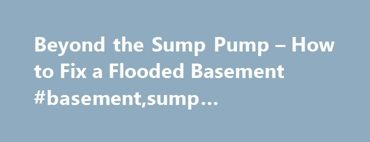 Beyond the Sump Pump – How to Fix a Flooded Basement #basement,sump #pump,floods http://indiana.remmont.com/beyond-the-sump-pump-how-to-fix-a-flooded-basement-basementsump-pumpfloods/  # Beyond the Sump Pump: How to Fix a Flooded Basement Flooded Basement Rule No. 1: Get the Water Out Before You Go In A flooded basement is more than a nuisance, it's an electrocution hazard. Let's say you've got an inch or so of water in the basement. Assuming the service panel is also in the basement, you…