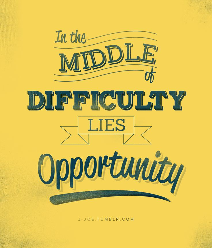 """""""In the middle of Difficulty lies Opportunity"""" --Albert Einsten"""