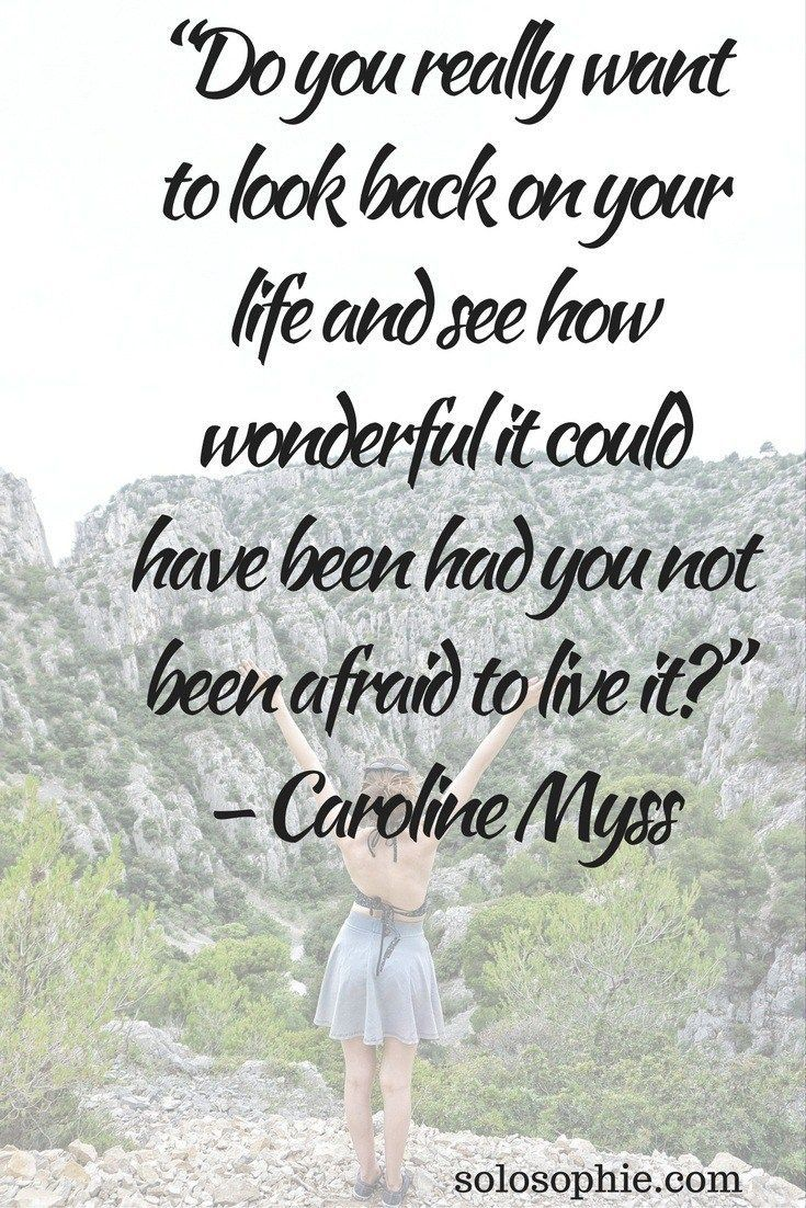 """""""Do you really want to look back on your life and see how wonderful it could have been had you not been afraid to live in?"""" – Caroline Myss"""
