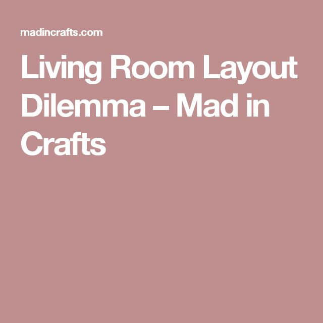 Living Room Layout Dilemma Mad In Crafts