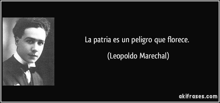 La patria es un peligro que florece. (Leopoldo Marechal)