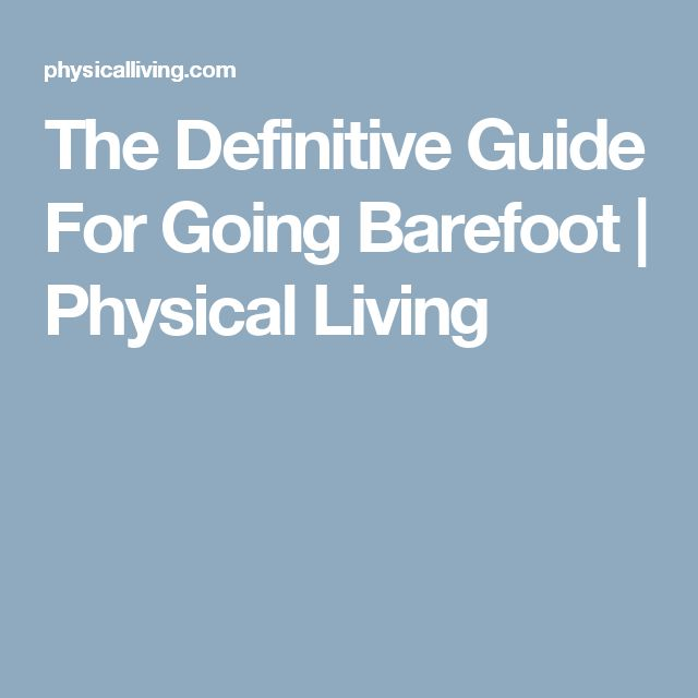 The Definitive Guide For Going Barefoot | Physical Living