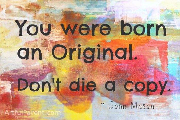 """""""You Were Born an Original. Don't Die a Copy."""" -John Mason"""