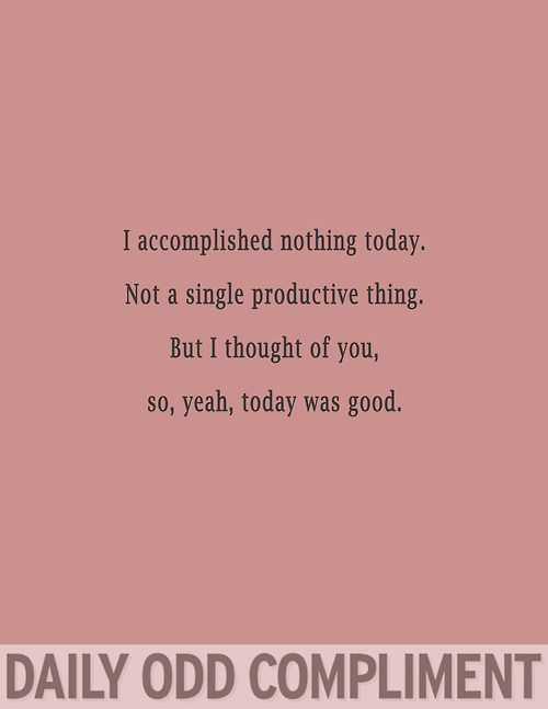 Daily Odd Compliment: I accomplished nothing today. Not a single productive thing. But I thought of you, so, yeah, today was good