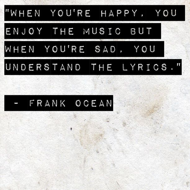 """When you are happy, you enjoy the music but when you are sad, you understand the lyrics.""   ~  Frank Ocean"