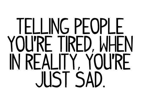 Having Fibromyalgia, I often feel the opposite of this. I try to tell people I'm tired so i can't make plans, they think I must be sad about something. No, I just really need to lay on my couch and not move for a while lol