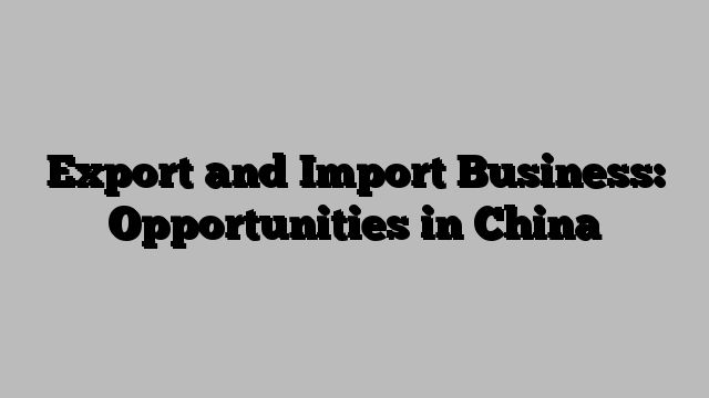 Export and Import Business: Opportunities in China  https://mangowall.com/export-and-import-business-opportunities-in-china/