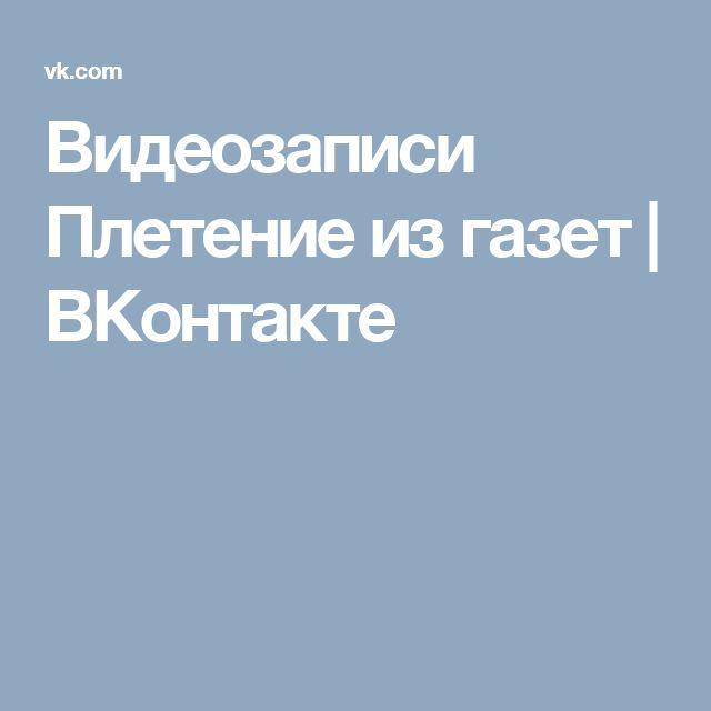 Видеозаписи Плетение из газет | ВКонтакте