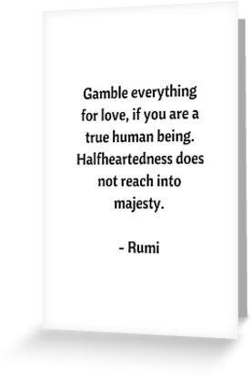 قامر بكل شيء من أجل الحب, إذا كنت إنساناً حقيقياً. لا يصل القتور إلى عظمته...