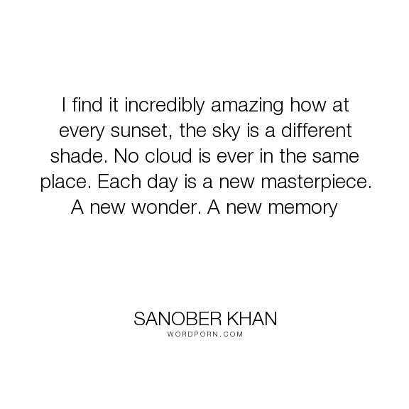 "Sanober Khan - ""I find it incredibly amazing how at every sunset, the sky is a different shade. No..."". poetry, thoughts, sky, nature, memory, poetry-quotes, wonder, sunset, glory, masterpiece, clouds, god-s-creation, personal, evening, colours-of-life, incredible"