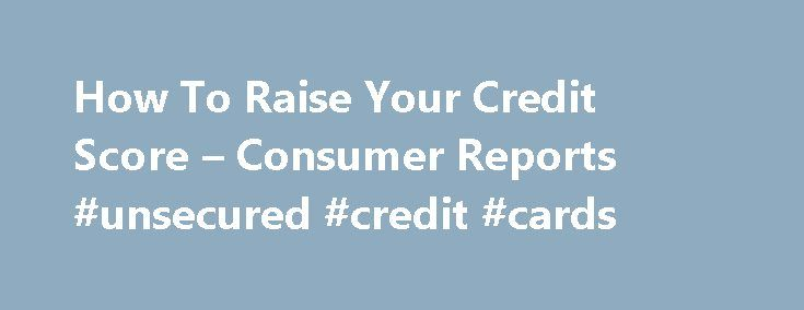 How To Raise Your Credit Score – Consumer Reports #unsecured #credit #cards http://credit.remmont.com/how-to-raise-your-credit-score-consumer-reports-unsecured-credit-cards/  #how to check your credit rating # It takes time, but there are ways to speed up the process Credit-scoring Read More...The post How To Raise Your Credit Score – Consumer Reports #unsecured #credit #cards appeared first on Credit.