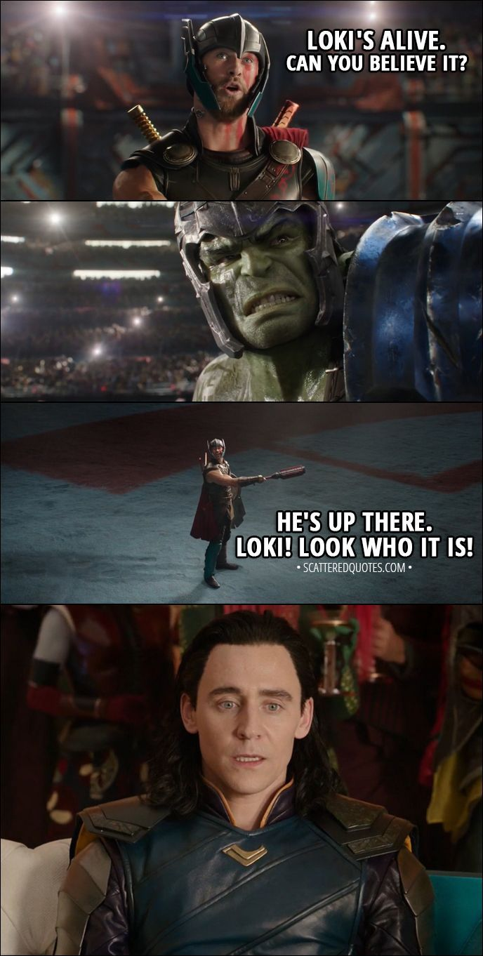 Quote from Thor: Ragnarok (2017) │ Thor (to Hulk): Loki's alive. Can you believe it? He's up there. Loki! Look who it is! │ #Thor #Marvel #Quotes