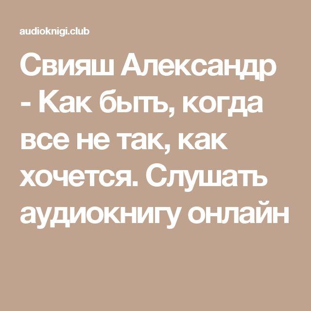 Свияш Александр - Как быть, когда все не так, как хочется. Слушать аудиокнигу онлайн