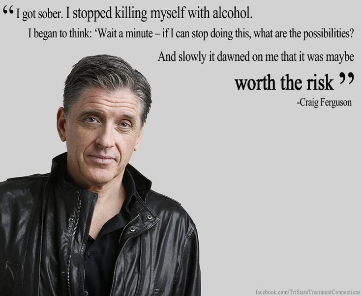 """""""I got sober. I stopped killing myself with alcohol. I began to think: """"Wait a minute-if I can stop doing this, what are the possibilities? And slowly it dawned on me that it was maybe worth the risk."""" -Craig Ferguson"""