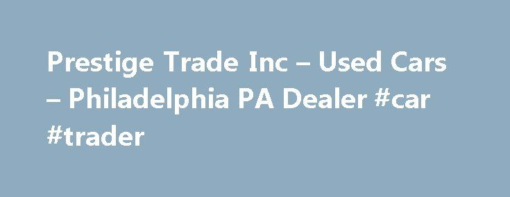 Prestige Trade Inc – Used Cars – Philadelphia PA Dealer #car #trader http://turkey.remmont.com/prestige-trade-inc-used-cars-philadelphia-pa-dealer-car-trader/  #prestige auto traders # Prestige Trade Inc – Used Cars Philadelphia, PA Prestige Trade Inc 167 Sandmeyer Unit W417 Philadelphia PA 19116 267-314-7333 Philadelphia Used Cars | Wilmington PA Used Cars | Allentown Used Cars Philadelphia Used Cars lot, PA Used Cars Inventory for Sale in Wilmington, Allentown Area Welcome to Prestige…