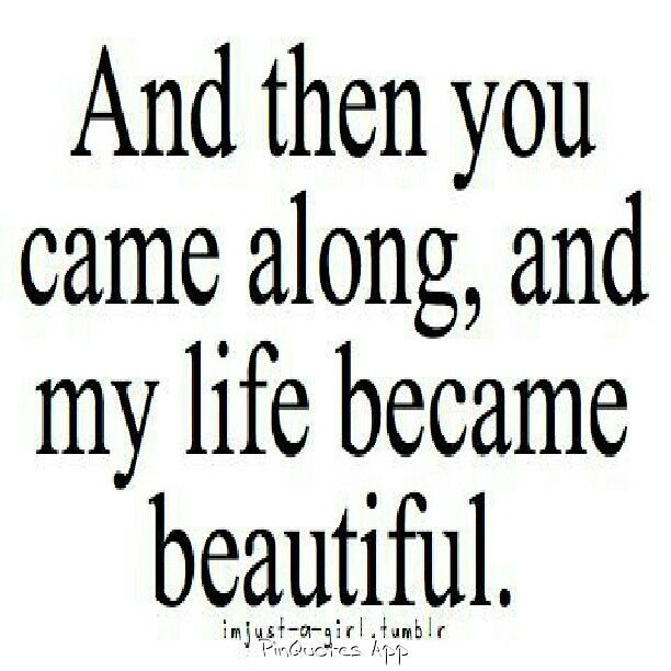 And then you came along, and life became beautiful.