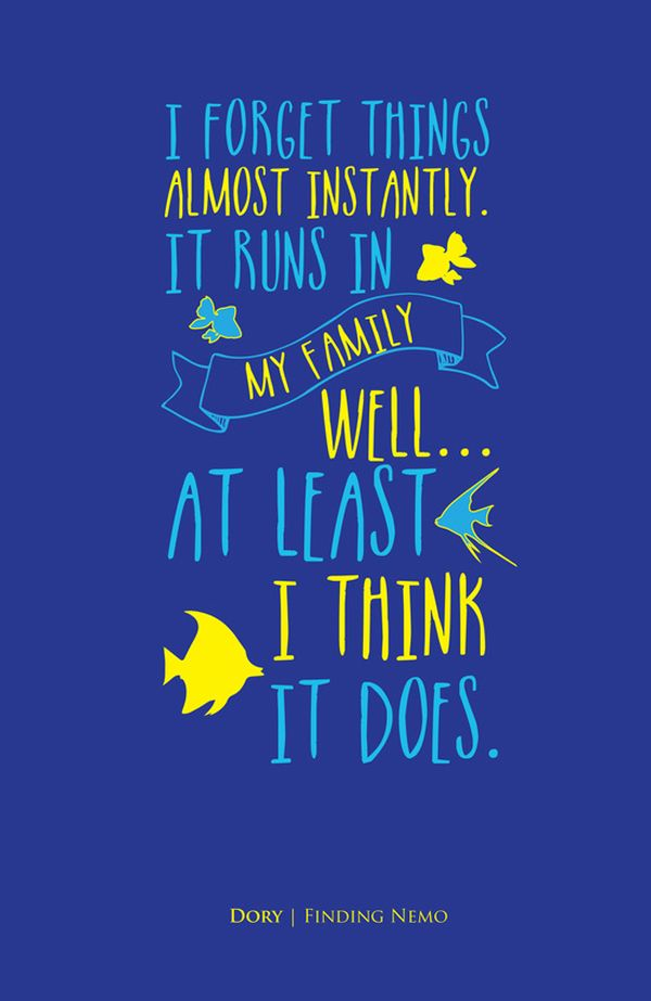 I forget things almost instantly. It runs in my family! Well I mean... at least... I think it does. - Dory / Finding Nemo thedailyquotes.com
