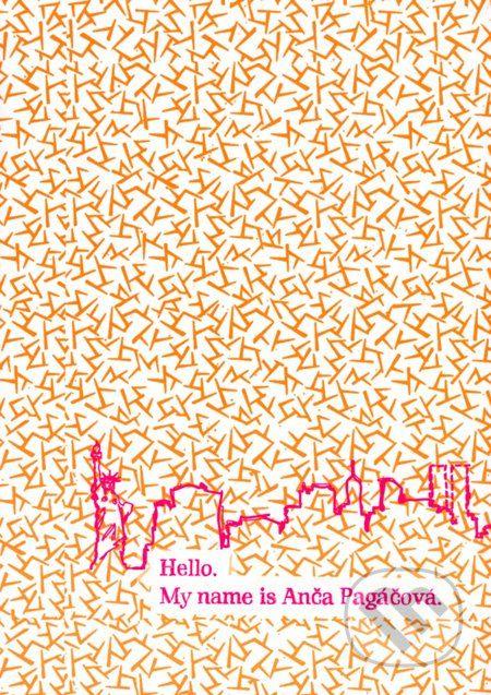 """HELLO. MY NAME IS ANCA PAGACOVA. """"Autobiograficke fragmenty Lucii Siposovej maju stavu a humor. Ich autorka disponuje nespornym pozorovacim talentom a darom povzniest sa jemnou sebaironiou a usmevom nad smutok, samotu a prekonavanie problemov..."""""""