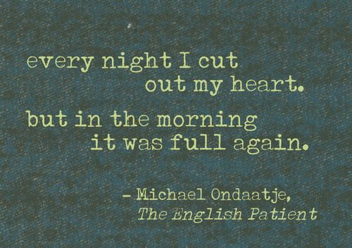 Every night I cut out my heart, but in the morning it was full again. The English Patient View more quotes on http://quotes-lover.com