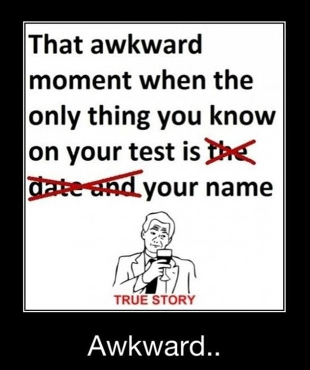 That awkward moment when the only thing you know on your test is your name.