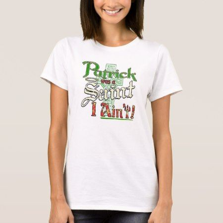 Patrick was a Saint, I aint! T-Shirt - tap, personalize, buy right now!