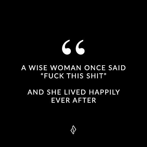 "A wise woman once said ""fuck this shit"". And she lived happily ever after.  
