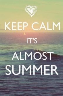 Keep Calm; it's almost summer.