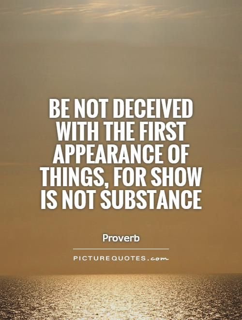 Be not deceived with the first appearance of things, for show is not substance. Deception quotes on PictureQuotes.com.