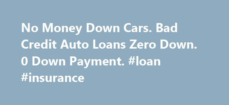 No Money Down Cars. Bad Credit Auto Loans Zero Down. 0 Down Payment. #loan #insurance http://loan.remmont.com/no-money-down-cars-bad-credit-auto-loans-zero-down-0-down-payment-loan-insurance/  #car loans # No Money Down Cars and Loans Car Loan Estimator Who are we? Bad Credit Car Loans Made Simple We provide sign and drive car loans for bad credit issues that may have prevented loan approval in the past. These issues include low credit scores, repossession, bankruptcy and no available cash…