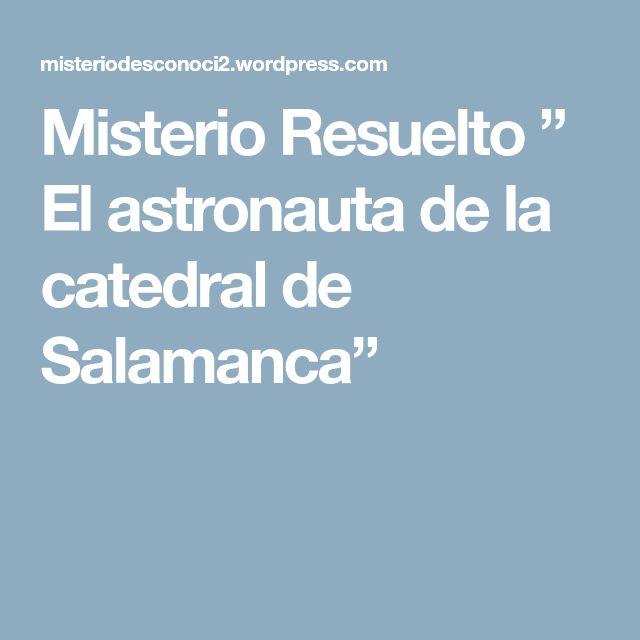 """Misterio Resuelto """" El astronauta de la catedral de Salamanca"""""""