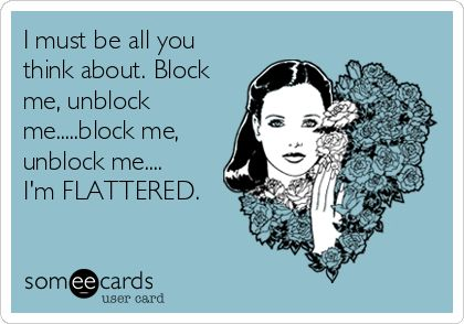 I must be all you think about. Block me, unblock me.....block me, unblock me.... I'm FLATTERED.