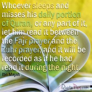 Picture with quote of The Messenger of Allah (saw) said: Whoever sleeps and misses his daily portion of Quran, or any part of it, let him read it between the Fajr prayer and the Zuhr prayer, and it will be recorded as if he had read it during the night.