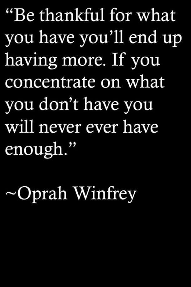 "Be thankful for what you have you'll end up having more. If you concentrate on what you don't have you will never ever have enough.""- Oprah Winfrey"