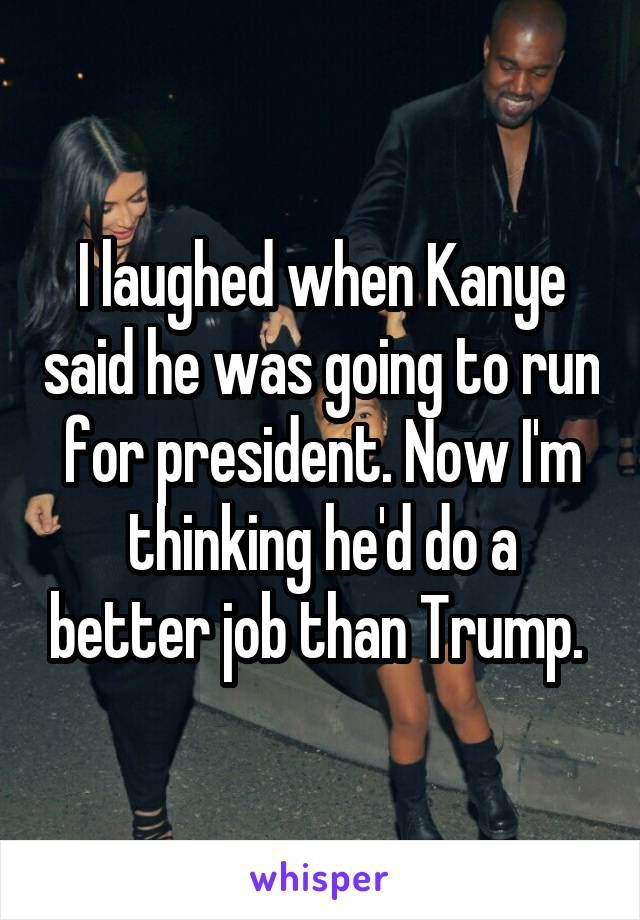 I laughed when Kanye said he was going to run for president. Now I'm thinking he'd do a better job than Trump.