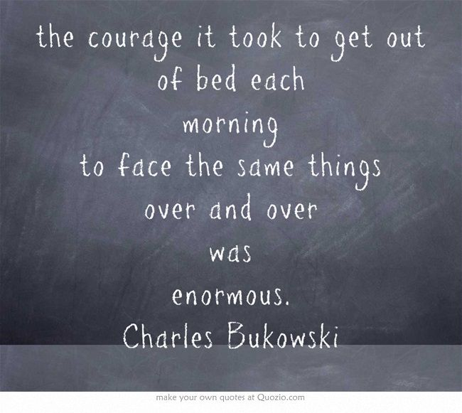 the courage it took to get out of bed each morning to face the same things over and over was enormous. Charles Bukowski