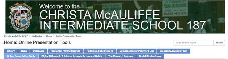 Christa McAuliffe IS 187 utilizes LibGuides to organize their virtual library. Tabs to online presentation tools, databases, evaluation forms and books are just a few items to be found on the site. The LibGuide contains useful images that can aid students in finding what they looking to find.