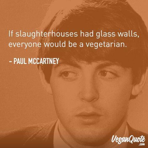 """If slaughterhouses had glass walls, everyone would be a vegetarian."" – Paul McCartney"