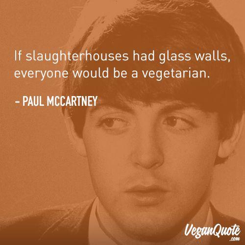 """If slaughterhouses had glass walls, everyone would be a vegetarian."" – Paul McCartney"