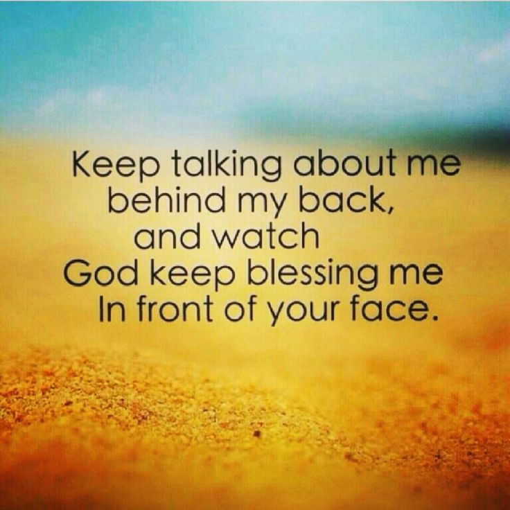 Keep talking about me behind my back, and watch God keep blessing me in front of your face ♥