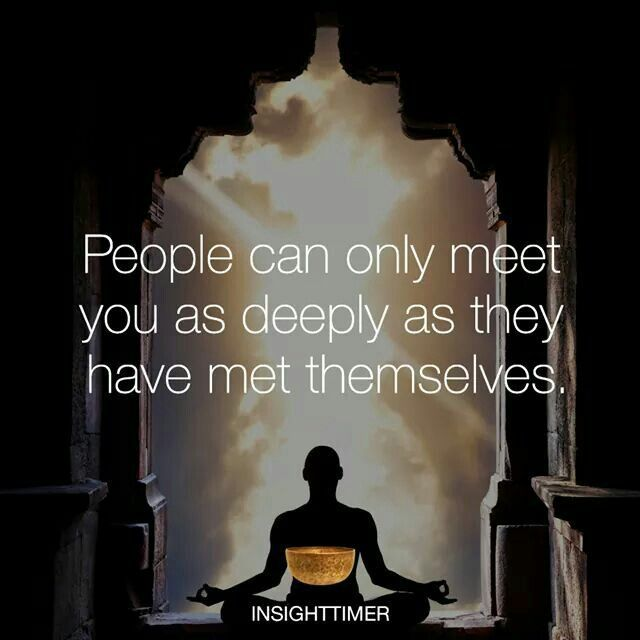 People can only meet you as deeply as they have met themselves.