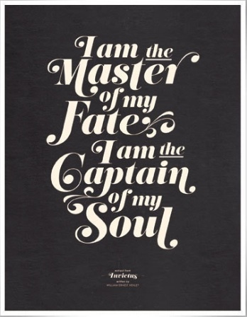 I am the master of my fate ~ I am the captain of my soul ...