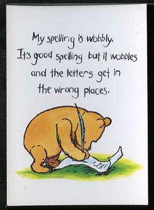 My spelling is wobbly. It's good spelling but it wobbles and the letters get in the wrong places. A.A. Milne Chapter Six - Pooh