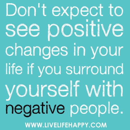 Don't Expect to See Positive Changes in Life: Life Quotes, Inspiration, Negative People, Positive Changing, So True, Things, Favorite Quotes, Living, Positive People