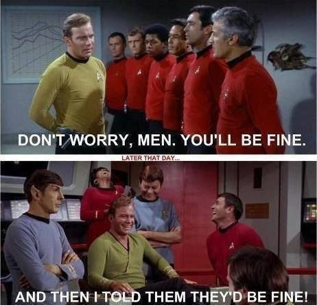 "If your a man who's not a main character on ""Star Trek"" do not go on any missions. You will die. If your a woman....you'll probably be fine. xD"