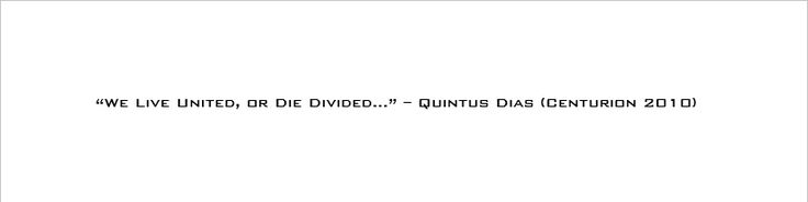 """""""We Live United, or Die Divided... Starting with you!"""" - Quintus Dias (Centurion 2010)"""